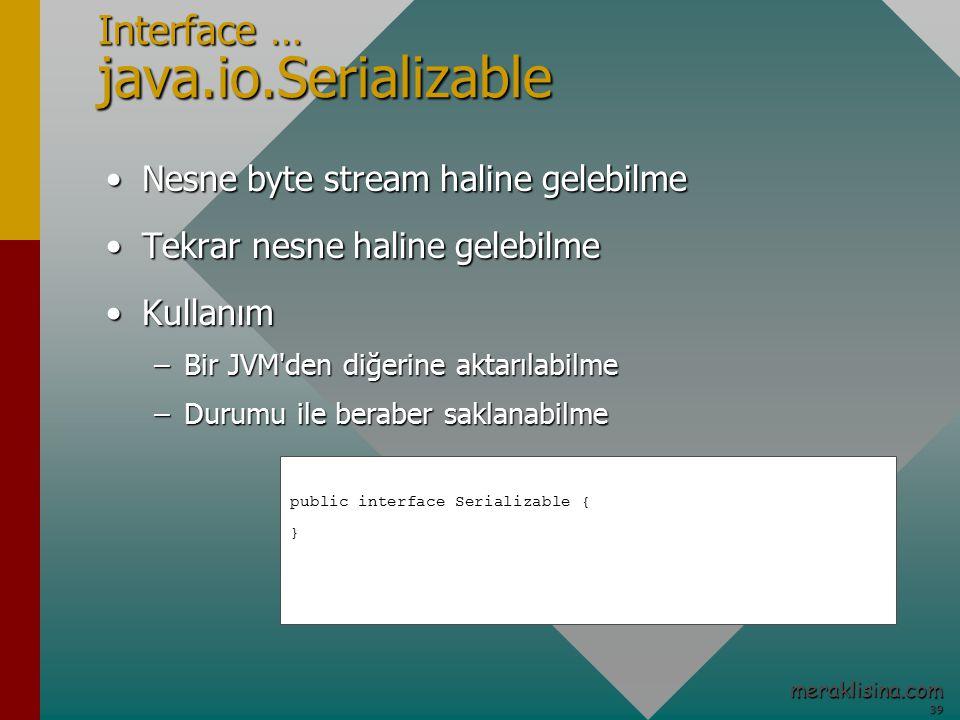 39 39 meraklisina.com Interface … java.io.Serializable Nesne byte stream haline gelebilmeNesne byte stream haline gelebilme Tekrar nesne haline gelebilmeTekrar nesne haline gelebilme KullanımKullanım –Bir JVM den diğerine aktarılabilme –Durumu ile beraber saklanabilme public interface Serializable { }