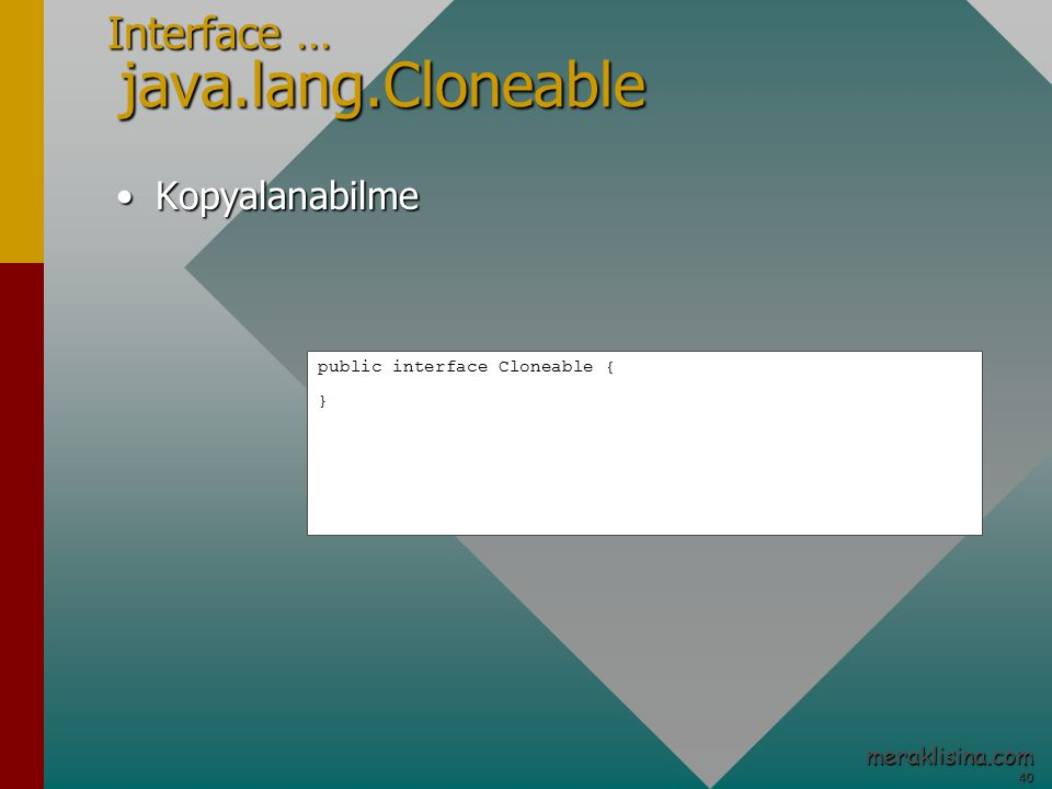 40 40 meraklisina.com Interface … java.lang.Cloneable KopyalanabilmeKopyalanabilme public interface Cloneable { }