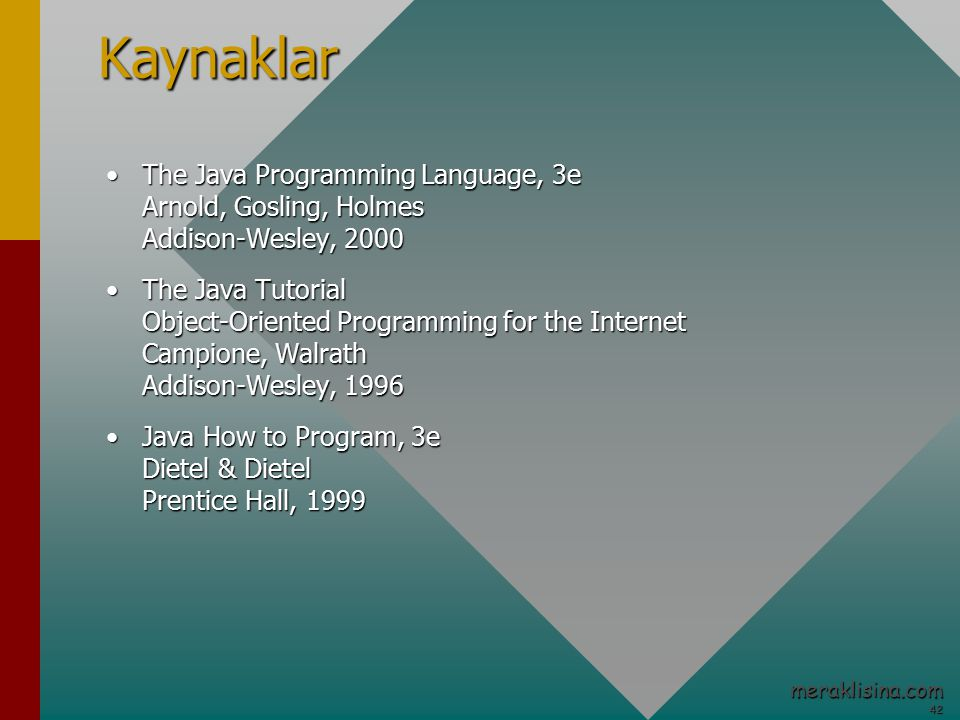 42 42 meraklisina.comKaynaklar The Java Programming Language, 3e Arnold, Gosling, Holmes Addison-Wesley, 2000The Java Programming Language, 3e Arnold, Gosling, Holmes Addison-Wesley, 2000 The Java Tutorial Object-Oriented Programming for the Internet Campione, Walrath Addison-Wesley, 1996The Java Tutorial Object-Oriented Programming for the Internet Campione, Walrath Addison-Wesley, 1996 Java How to Program, 3e Dietel & Dietel Prentice Hall, 1999Java How to Program, 3e Dietel & Dietel Prentice Hall, 1999