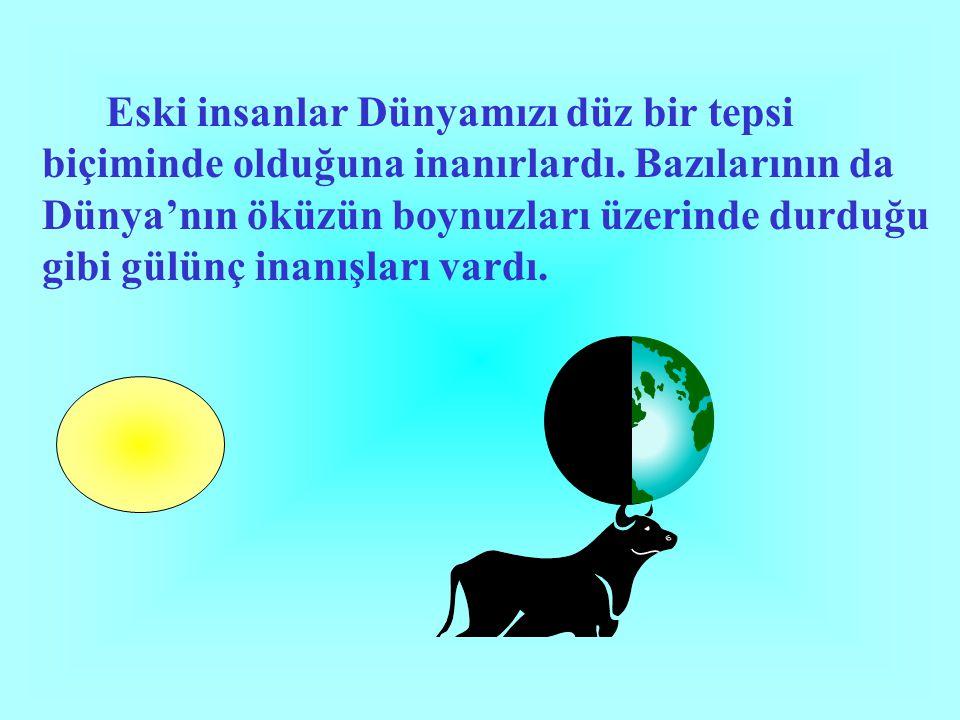 Eski insanlar Dünyamızı düz bir tepsi biçiminde olduğuna inanırlardı. Bazılarının da Dünya'nın öküzün boynuzları üzerinde durduğu gibi gülünç inanışla