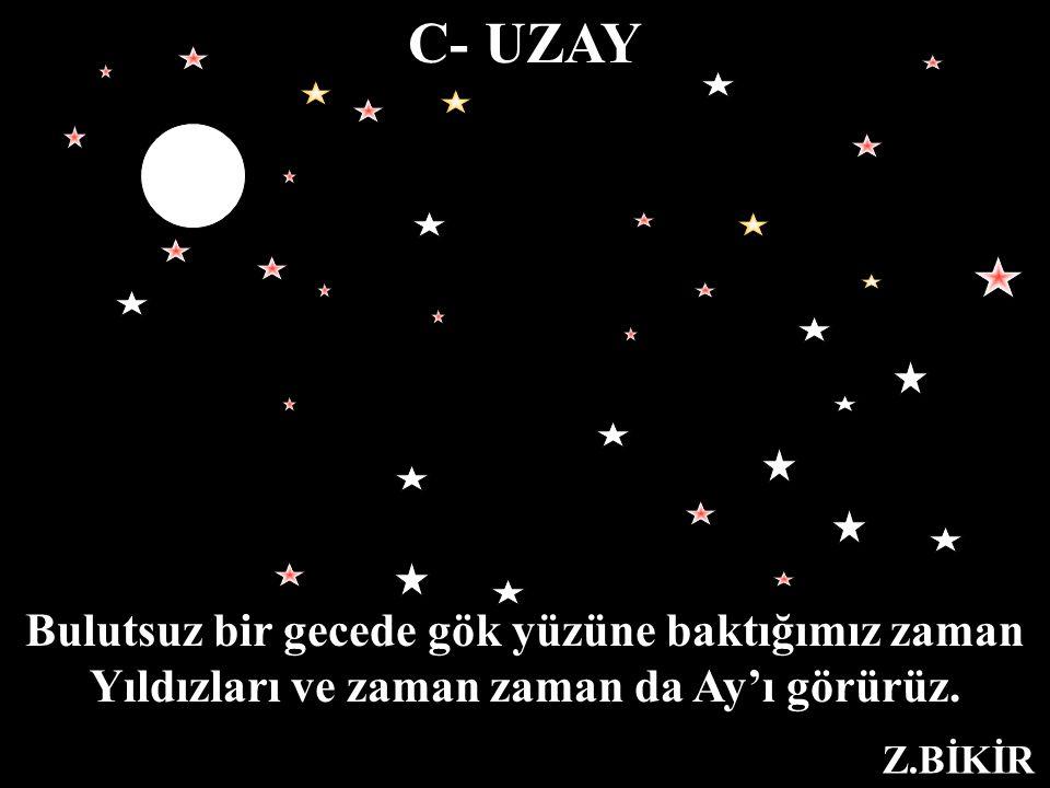 C- UZAY Bulutsuz bir gecede gök yüzüne baktığımız zaman Yıldızları ve zaman da Ay'ı görürüz. Z.BİKİR