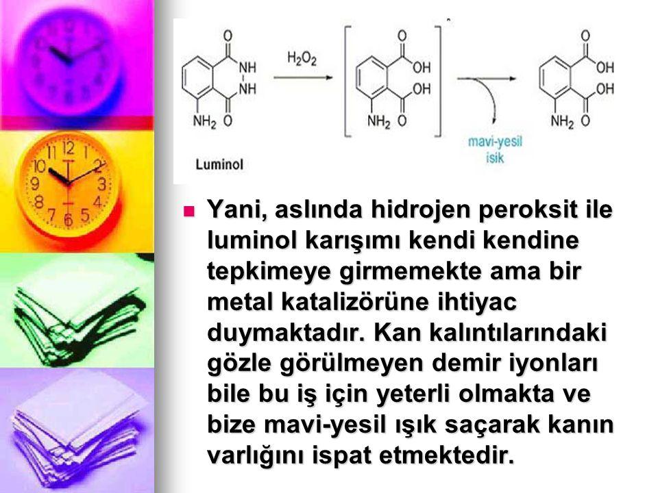 Yani, aslında hidrojen peroksit ile luminol karışımı kendi kendine tepkimeye girmemekte ama bir metal katalizörüne ihtiyac duymaktadır. Kan kalıntılar