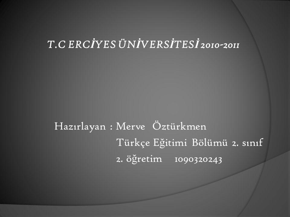 T.C ERC İ YES ÜN İ VERS İ TES İ 2010-2011 Hazırlayan : Merve Öztürkmen Türkçe E ğ itimi Bölümü 2.