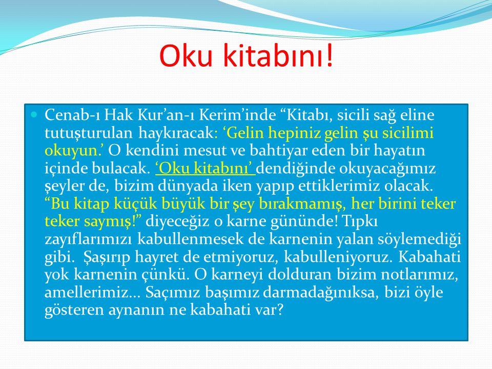 """Oku kitabını! Cenab-ı Hak Kur'an-ı Kerim'inde """"Kitabı, sicili sağ eline tutuşturulan haykıracak: 'Gelin hepiniz gelin şu sicilimi okuyun.' O kendini m"""