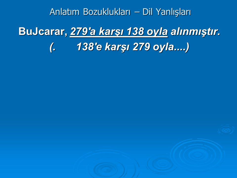 Anlatım Bozuklukları – Dil Yanlışları BuJcarar, 279'a karşı 138 oyla alınmıştır. (. 138'e karşı 279 oyla....)
