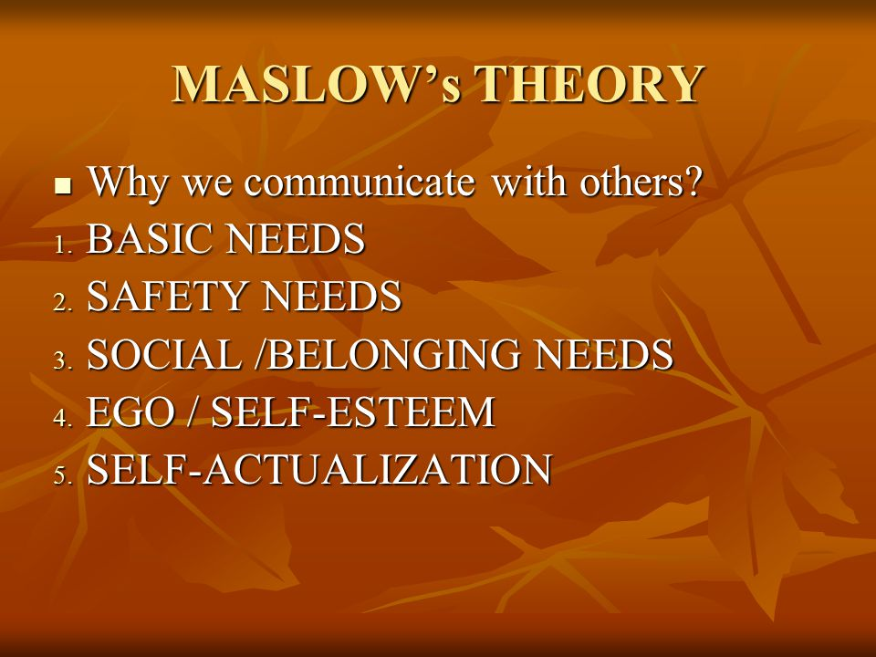 MASLOW's THEORY Why we communicate with others.Why we communicate with others.