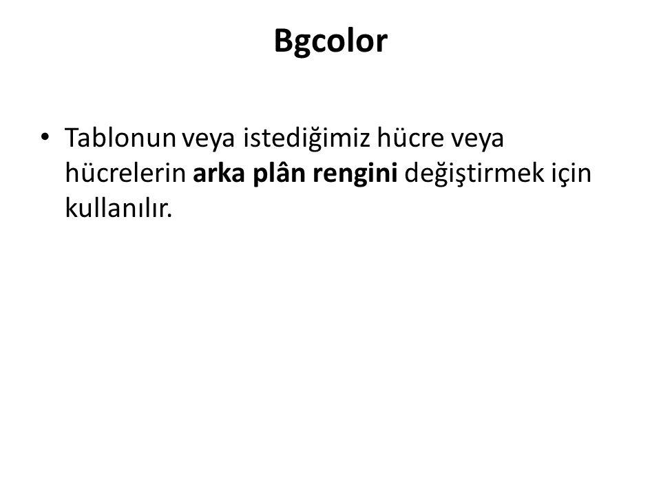 Bgcolor Tablonun veya istediğimiz hücre veya hücrelerin arka plân rengini değiştirmek için kullanılır.