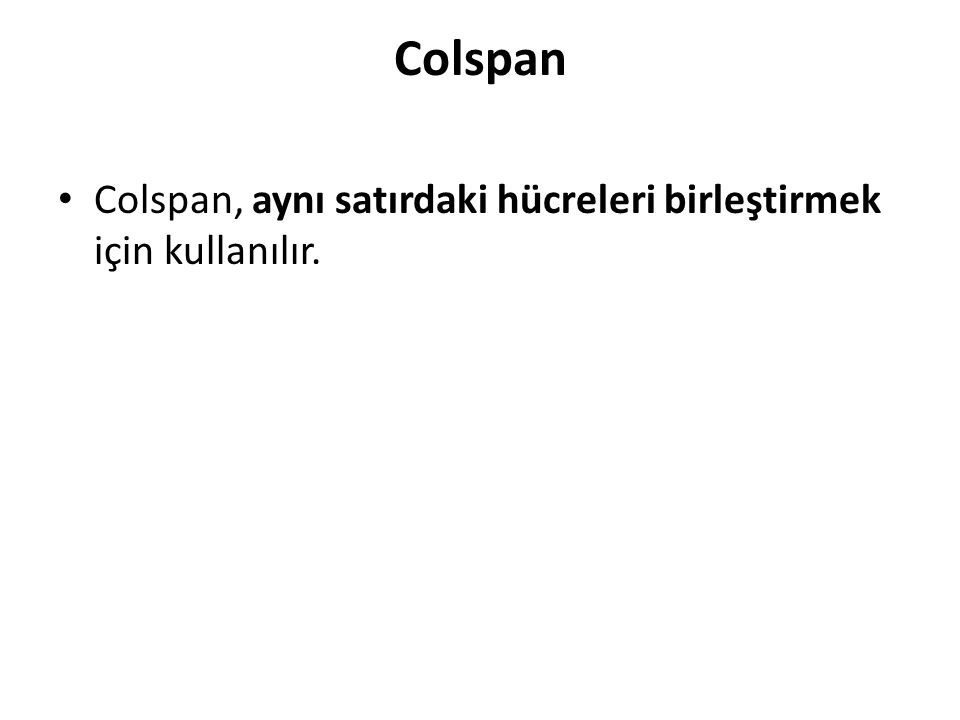Colspan Colspan, aynı satırdaki hücreleri birleştirmek için kullanılır.