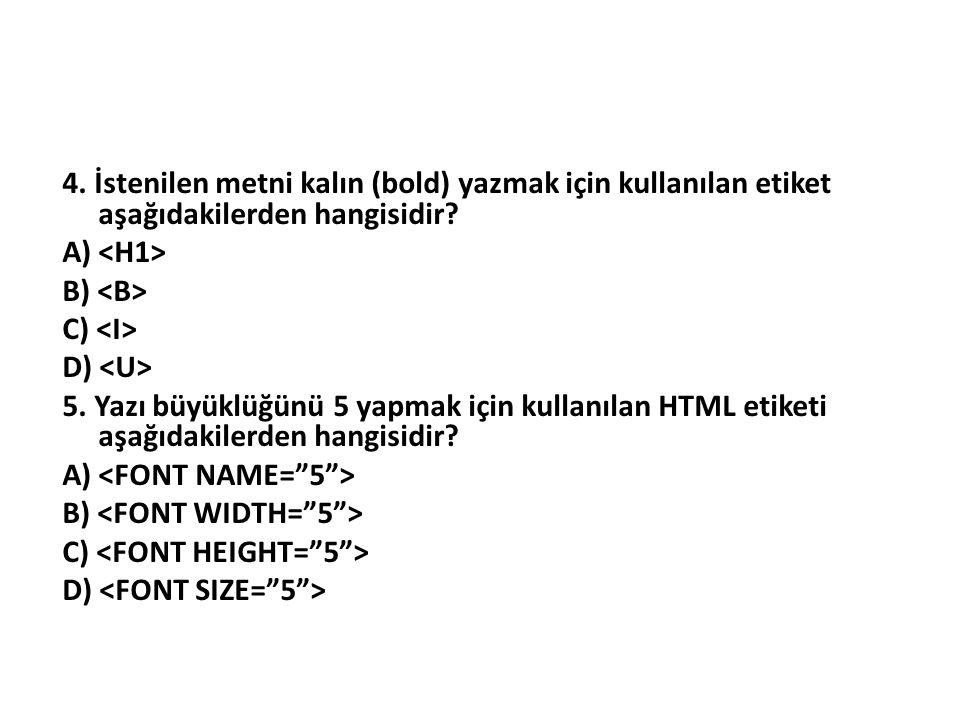4. İstenilen metni kalın (bold) yazmak için kullanılan etiket aşağıdakilerden hangisidir? A) B) C) D) 5. Yazı büyüklüğünü 5 yapmak için kullanılan HTM