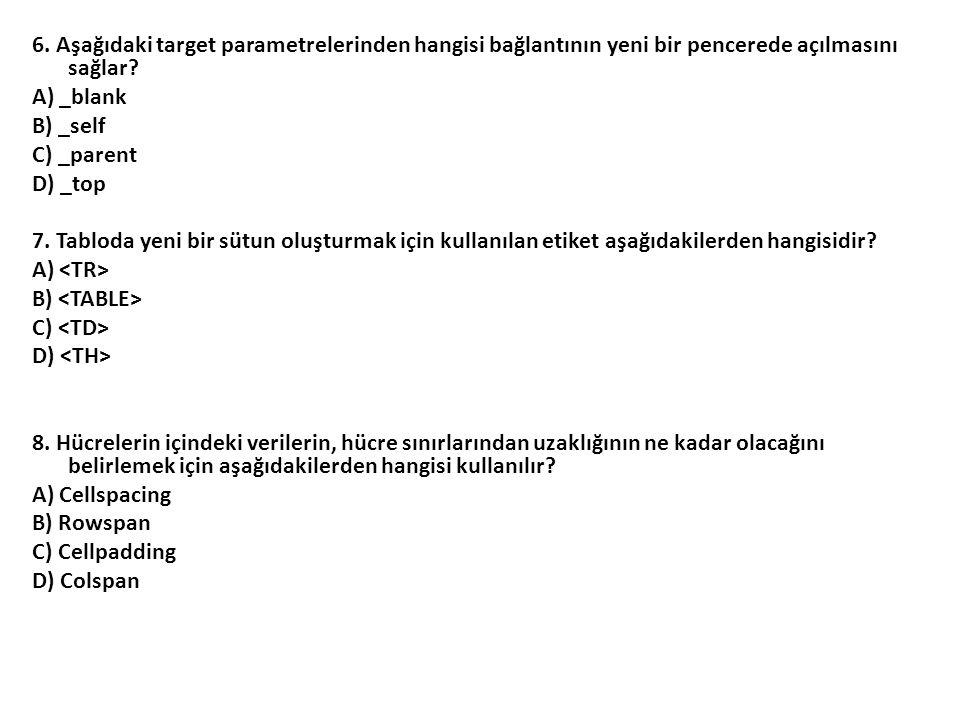 6. Aşağıdaki target parametrelerinden hangisi bağlantının yeni bir pencerede açılmasını sağlar? A) _blank B) _self C) _parent D) _top 7. Tabloda yeni