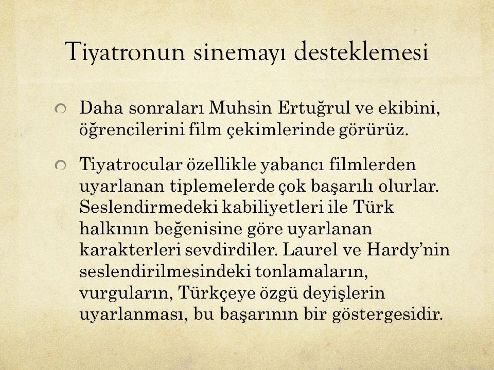 Tiyatronun sinemayı desteklemesi Daha sonraları Muhsin Ertuğrul ve ekibini, öğrencilerini film çekimlerinde görürüz. Tiyatrocular özellikle yabancı fi