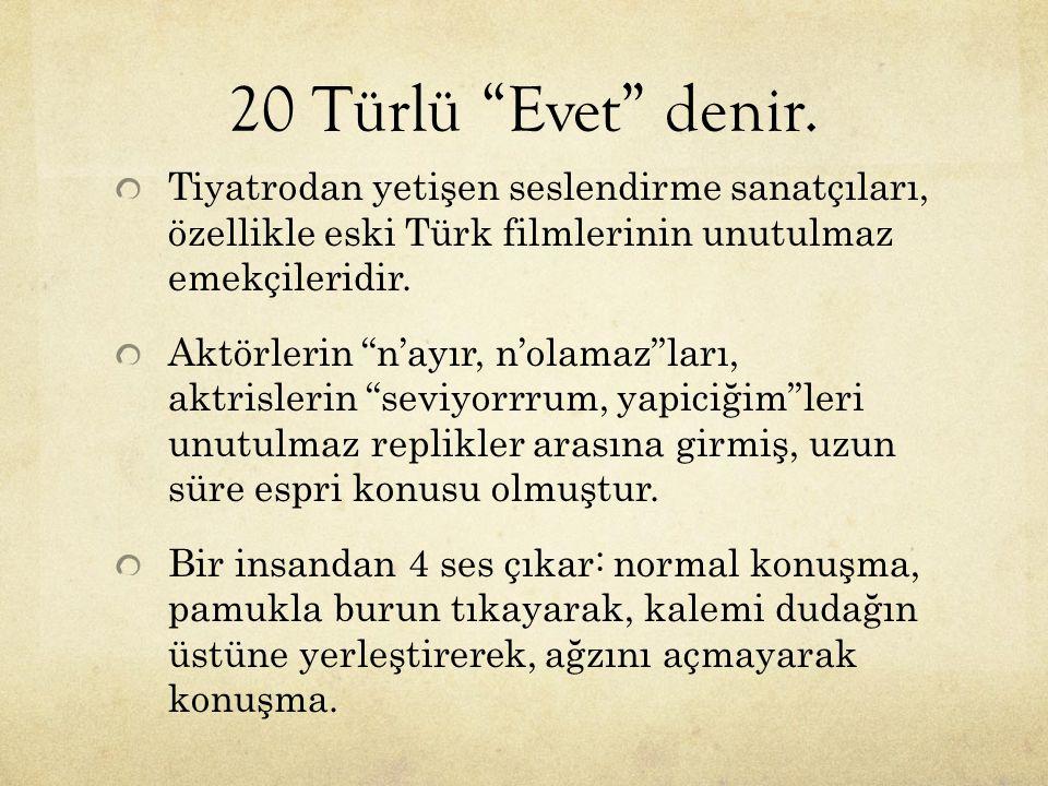 """20 Türlü """"Evet"""" denir. Tiyatrodan yetişen seslendirme sanatçıları, özellikle eski Türk filmlerinin unutulmaz emekçileridir. Aktörlerin """"n'ayır, n'olam"""