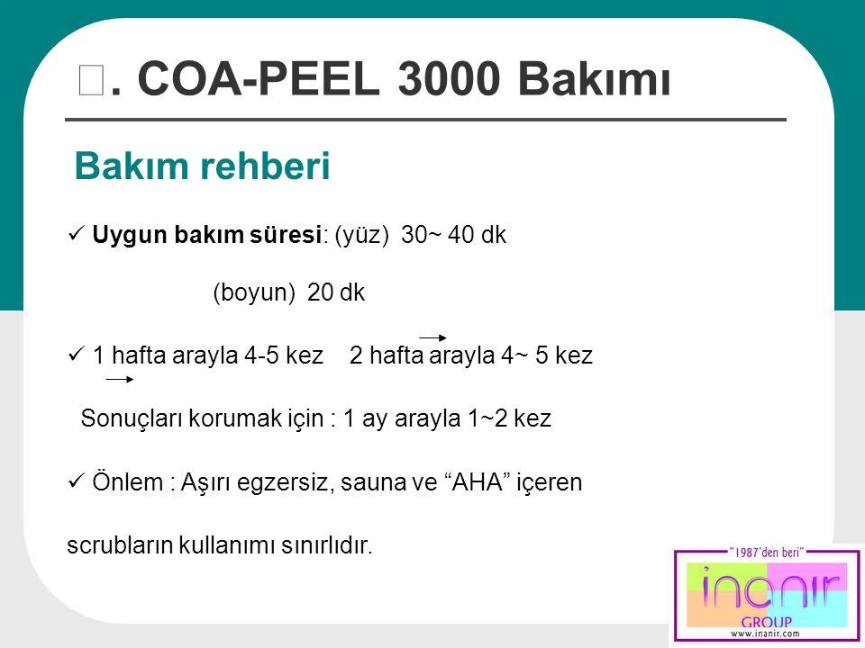 Treatment Guide Ⅳ. COA-PEEL 3000 Bakımı Bakım rehberi Uygun bakım süresi: (yüz) 30~ 40 dk (boyun) 20 dk 1 hafta arayla 4-5 kez 2 hafta arayla 4~ 5 kez