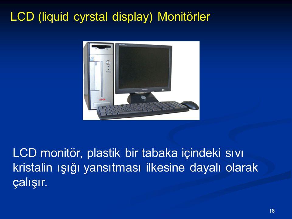 18 LCD (liquid cyrstal display) Monitörler LCD monitör, plastik bir tabaka içindeki sıvı kristalin ışığı yansıtması ilkesine dayalı olarak çalışır.