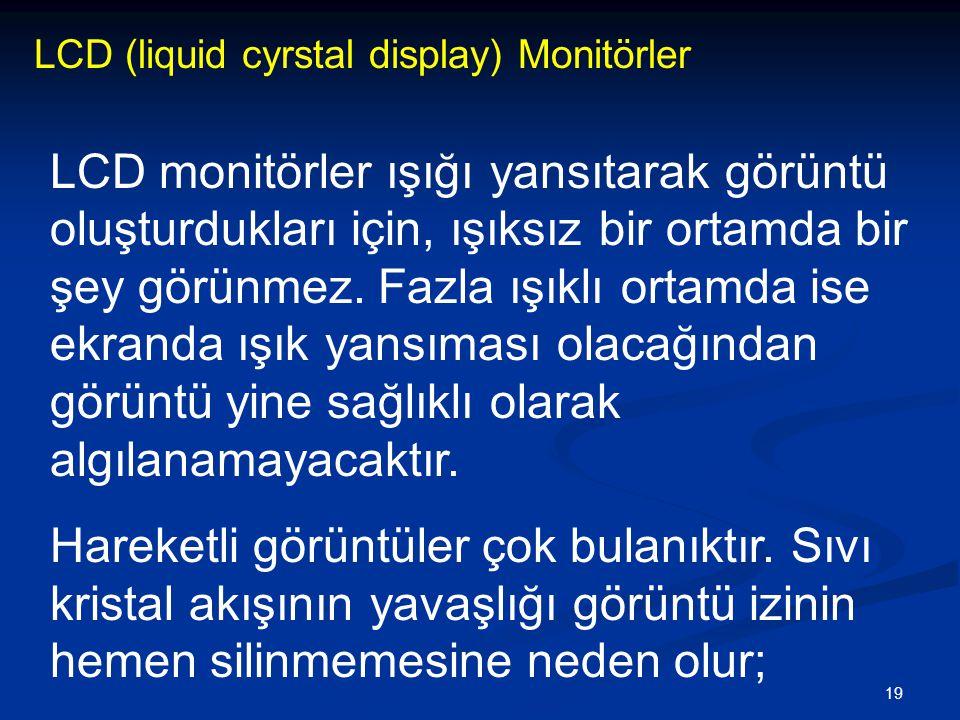 19 LCD (liquid cyrstal display) Monitörler LCD monitörler ışığı yansıtarak görüntü oluşturdukları için, ışıksız bir ortamda bir şey görünmez.