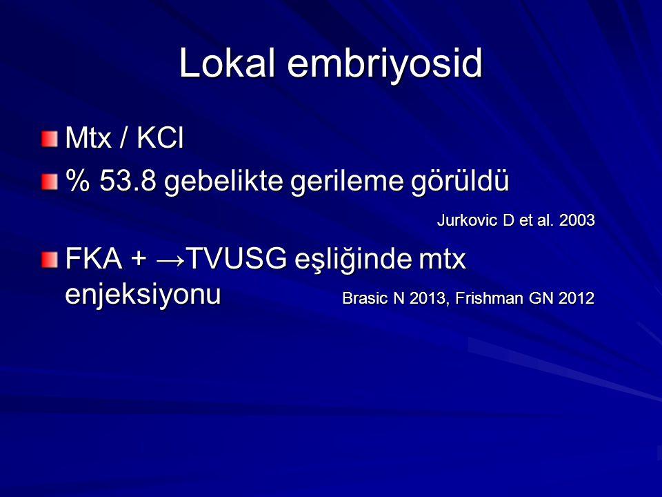 Lokal embriyosid Mtx / KCl % 53.8 gebelikte gerileme görüldü Jurkovic D et al. 2003 FKA + →TVUSG eşliğinde mtx enjeksiyonu Brasic N 2013, Frishman GN