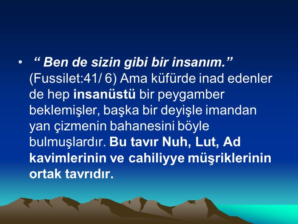 """"""" Ben de sizin gibi bir insanım."""" (Fussilet:41/ 6) Ama küfürde inad edenler de hep insanüstü bir peygamber beklemişler, başka bir deyişle imandan yan"""