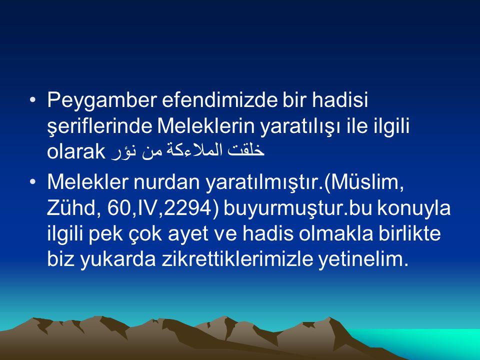 Peygamber efendimizde bir hadisi şeriflerinde Meleklerin yaratılışı ile ilgili olarakخلقت الملاءكة من نؤر Melekler nurdan yaratılmıştır.(Müslim, Zühd,