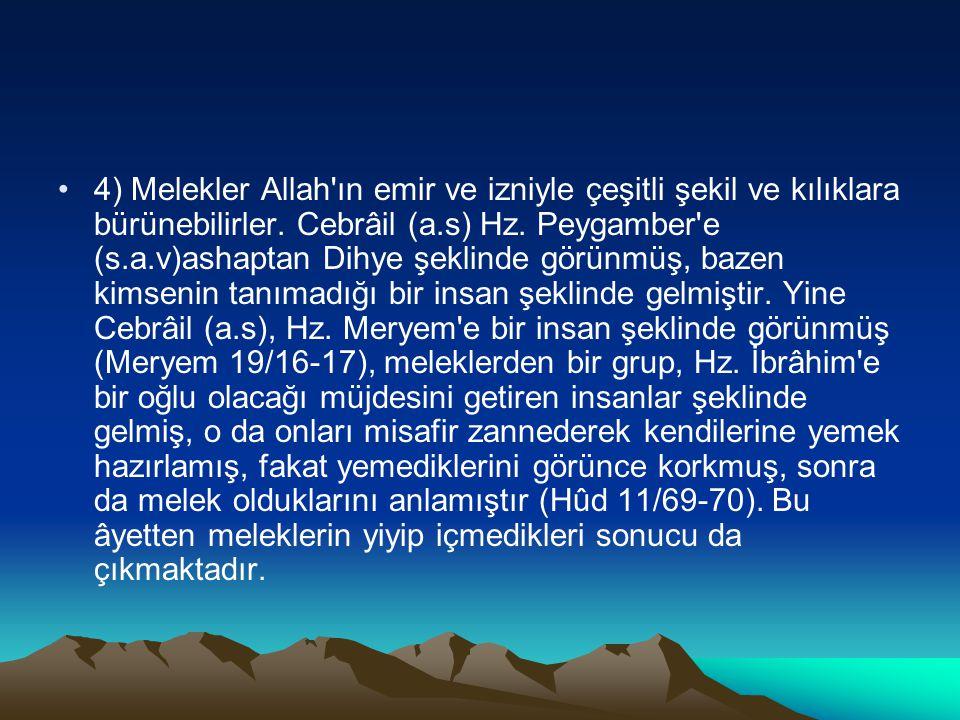 4) Melekler Allah'ın emir ve izniyle çeşitli şekil ve kılıklara bürünebilirler. Cebrâil (a.s) Hz. Peygamber'e (s.a.v)ashaptan Dihye şeklinde görünmüş,