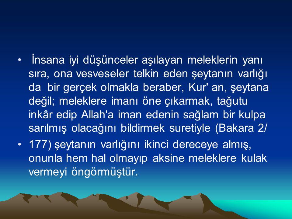 İnsana iyi düşünceler aşılayan meleklerin yanı sıra, ona vesveseler telkin eden şeytanın varlığı da bir gerçek olmakla beraber, Kur' an, şeytana değil