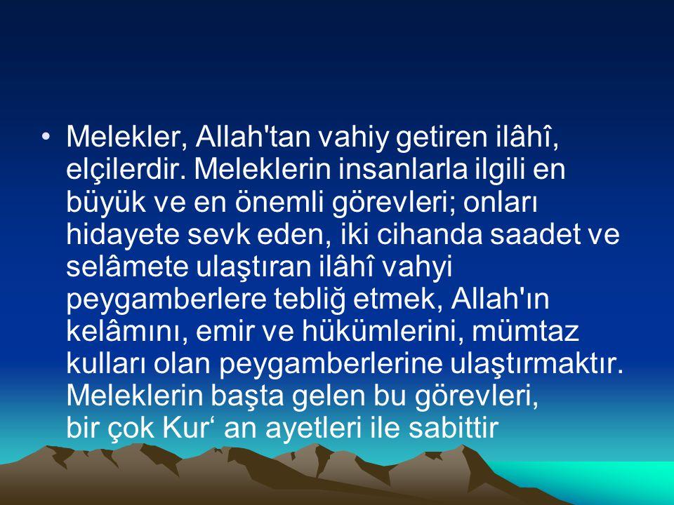 Melekler, Allah'tan vahiy getiren ilâhî, elçilerdir. Meleklerin insanlarla ilgili en büyük ve en önemli görevleri; onları hidayete sevk eden, iki ciha