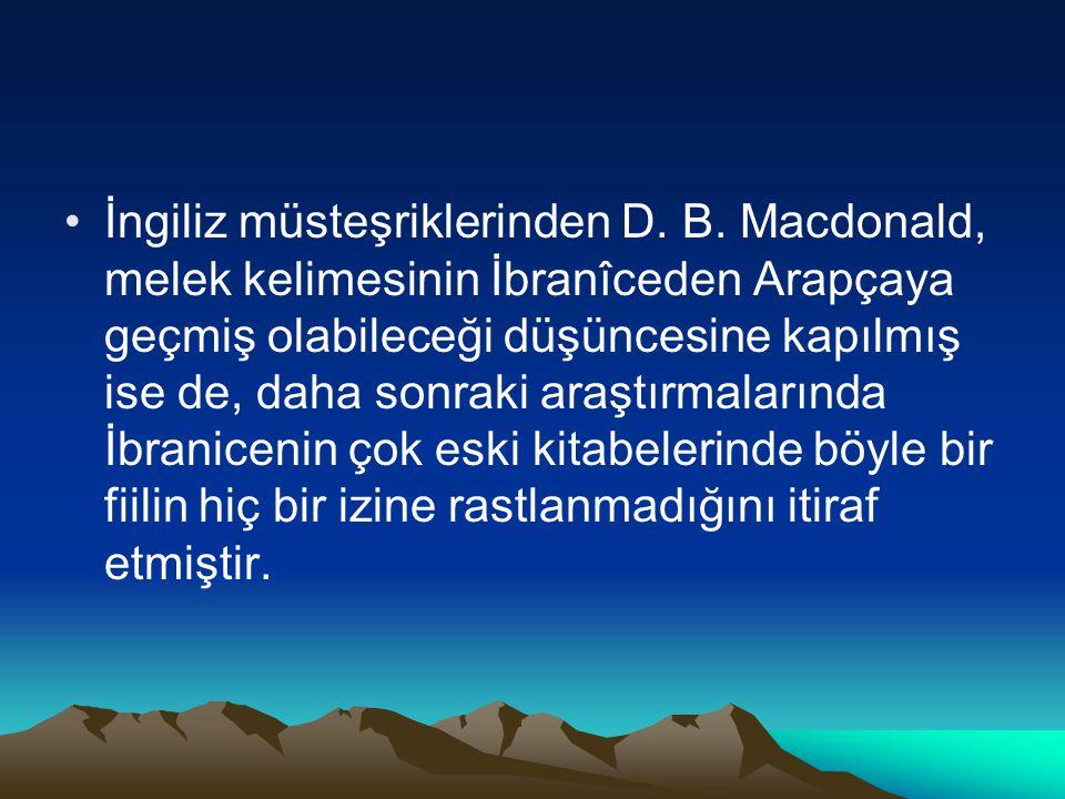 İngiliz müsteşriklerinden D. B. Macdonald, melek kelimesinin İbranîceden Arapçaya geçmiş olabileceği düşüncesine kapılmış ise de, daha sonraki araştır
