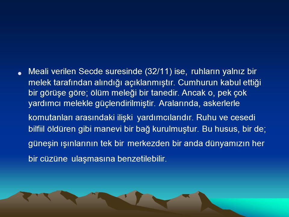 Meali verilen Secde suresinde (32/11) ise, ruhların yalnız bir melek tarafından alındığı açıklanmıştır. Cumhurun kabul ettiği bir görüşe göre; ölüm me