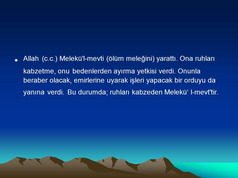 Allah (c.c.) Melekü'l-mevti (ölüm meleğini) yarattı. Ona ruhları kabzetme, onu bedenlerden ayırma yetkisi verdi. Onunla beraber olacak, emirlerine uya