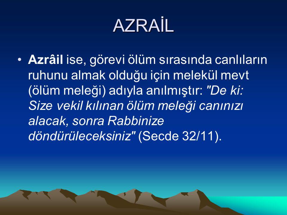 AZRAİL Azrâil ise, görevi ölüm sırasında canlıların ruhunu almak olduğu için melekül mevt (ölüm meleği) adıyla anılmıştır: