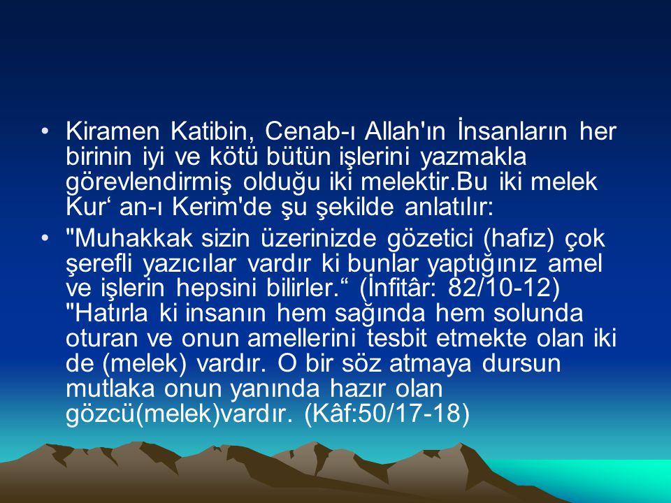 Kiramen Katibin, Cenab-ı Allah'ın İnsanların her birinin iyi ve kötü bütün işlerini yazmakla görevlendirmiş olduğu iki melektir.Bu iki melek Kur' an-ı