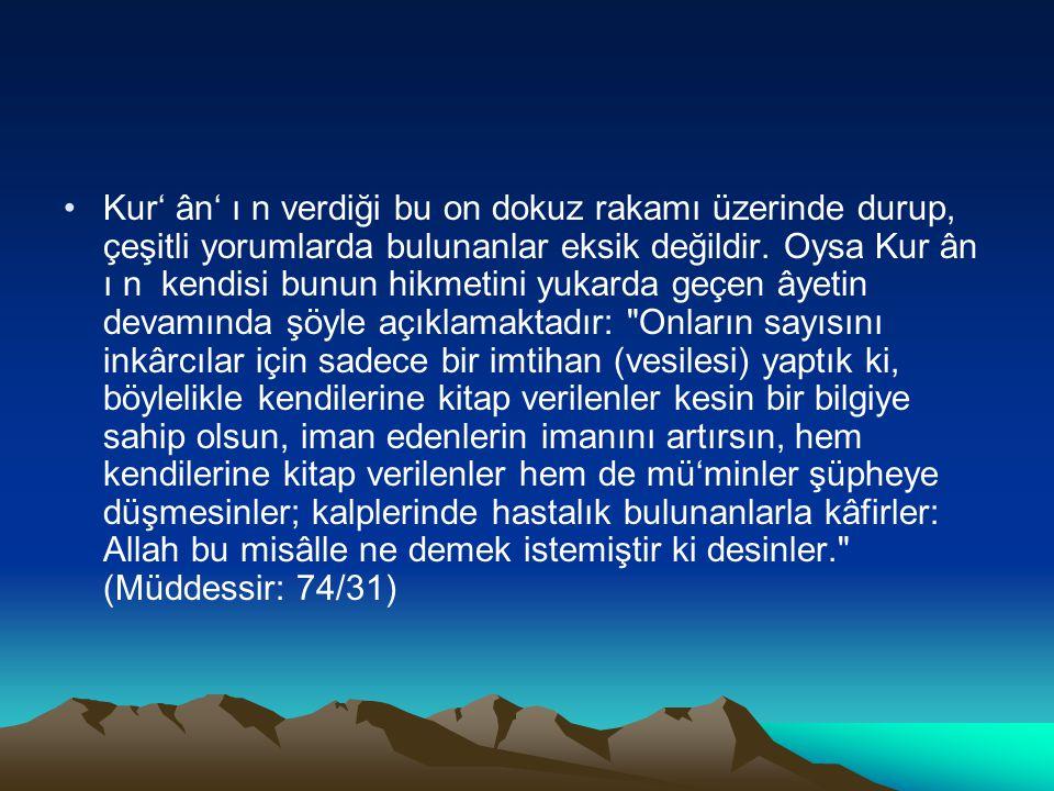Kur' ân' ı n verdiği bu on dokuz rakamı üzerinde durup, çeşitli yorumlarda bulunanlar eksik değildir. Oysa Kur ân ı n kendisi bunun hikmetini yukarda