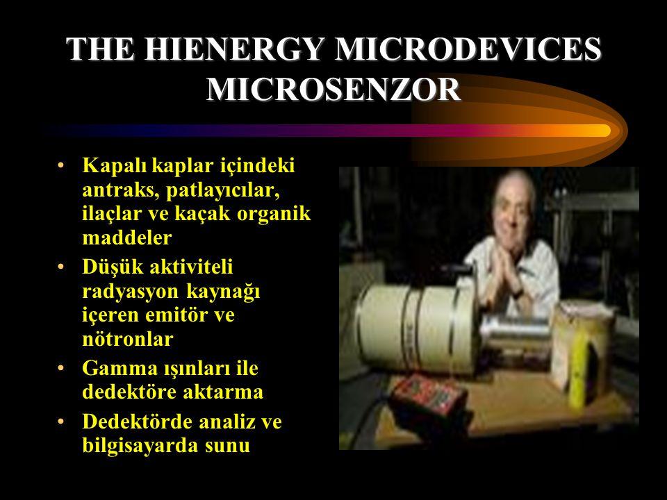 THE HIENERGY MICRODEVICES MICROSENZOR Kapalı kaplar içindeki antraks, patlayıcılar, ilaçlar ve kaçak organik maddeler Düşük aktiviteli radyasyon kaynağı içeren emitör ve nötronlar Gamma ışınları ile dedektöre aktarma Dedektörde analiz ve bilgisayarda sunu