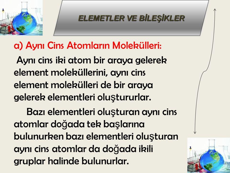 a) Aynı Cins Atomların Molekülleri: Aynı cins iki atom bir araya gelerek element moleküllerini, aynı cins element molekülleri de bir araya gelerek ele