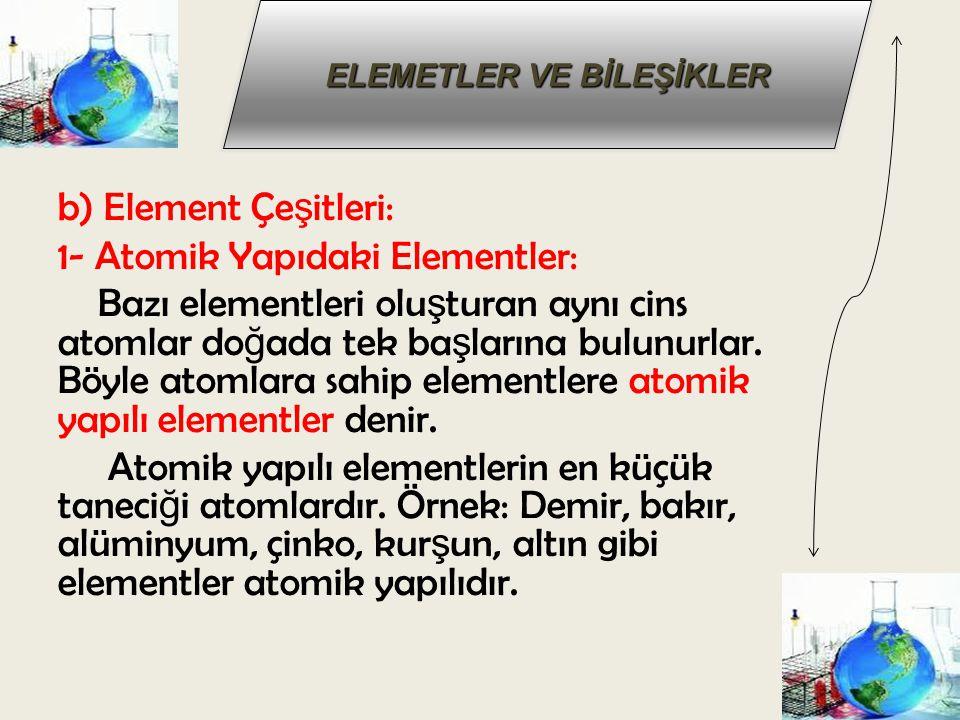 ELEMETLER VE BİLEŞİKLER b) Element Çe ş itleri: 1- Atomik Yapıdaki Elementler: Bazı elementleri olu ş turan aynı cins atomlar do ğ ada tek ba ş larına