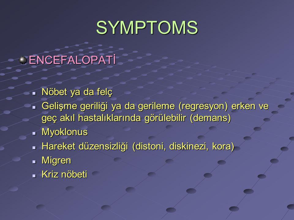SYMPTOMS ENCEFALOPATİ Nöbet ya da felç Nöbet ya da felç Gelişme geriliği ya da gerileme (regresyon) erken ve geç akıl hastalıklarında görülebilir (demans) Gelişme geriliği ya da gerileme (regresyon) erken ve geç akıl hastalıklarında görülebilir (demans) Myoklonus Myoklonus Hareket düzensizliği (distoni, diskinezi, kora) Hareket düzensizliği (distoni, diskinezi, kora) Migren Migren Kriz nöbeti Kriz nöbeti