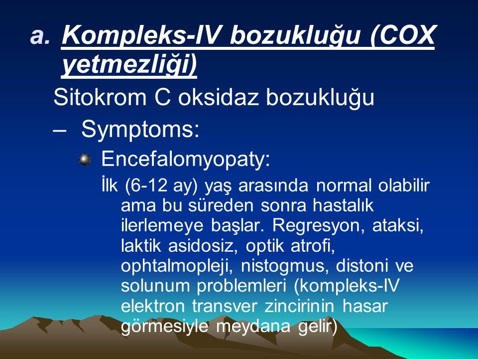 a.Kompleks-IV bozukluğu (COX yetmezliği) Sitokrom C oksidaz bozukluğu –Symptoms: Encefalomyopaty: İlk (6-12 ay) yaş arasında normal olabilir ama bu süreden sonra hastalık ilerlemeye başlar.