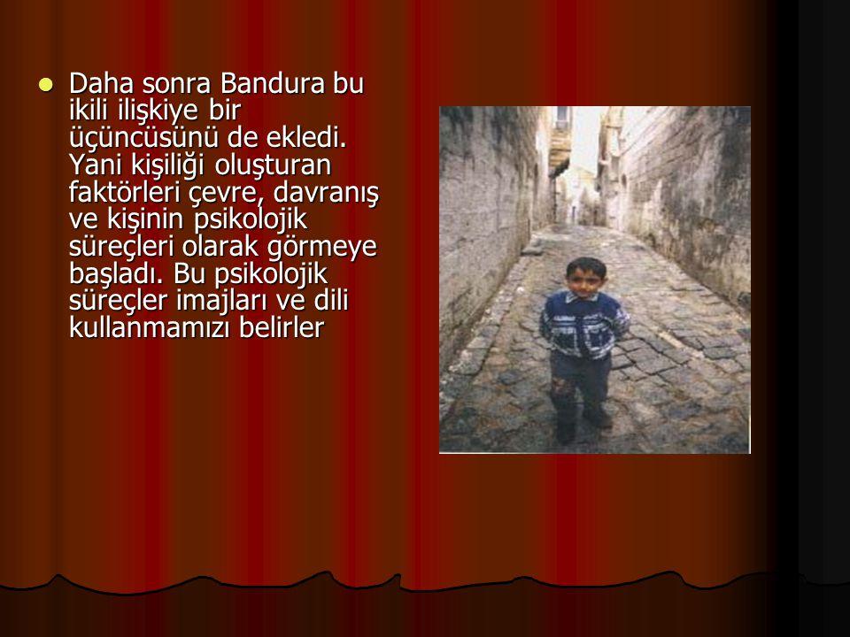 Daha sonra Bandura bu ikili ilişkiye bir üçüncüsünü de ekledi. Yani kişiliği oluşturan faktörleri çevre, davranış ve kişinin psikolojik süreçleri olar