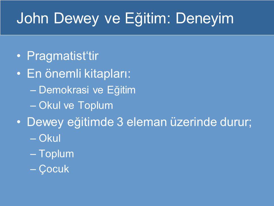 John Dewey ve Eğitim: Deneyim Pragmatist'tir En önemli kitapları: –Demokrasi ve Eğitim –Okul ve Toplum Dewey eğitimde 3 eleman üzerinde durur; –Okul –
