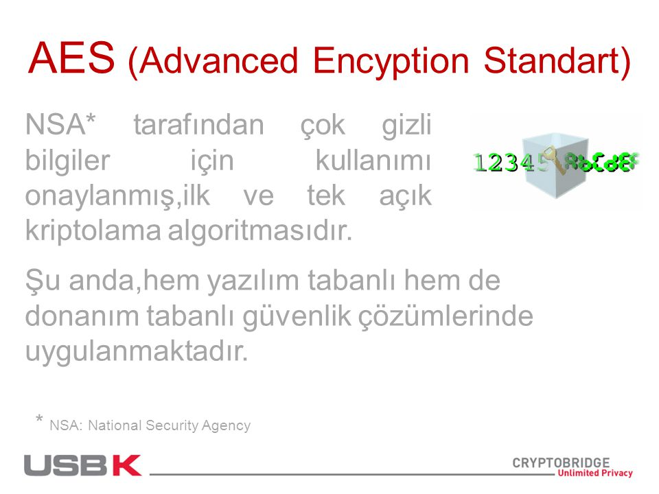 AES (Advanced Encyption Standart) NSA* tarafından çok gizli bilgiler için kullanımı onaylanmış,ilk ve tek açık kriptolama algoritmasıdır.