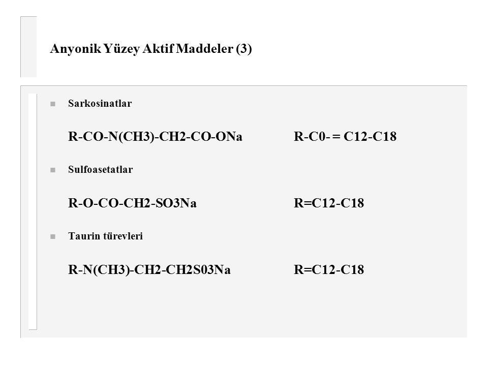 Anyonik Yüzey Aktif Maddeler (3) n Sarkosinatlar R-CO-N(CH3)-CH2-CO-ONa R-C0- = C12-C18 n Sulfoasetatlar R-O-CO-CH2-SO3Na R=C12-C18 n Taurin türevleri