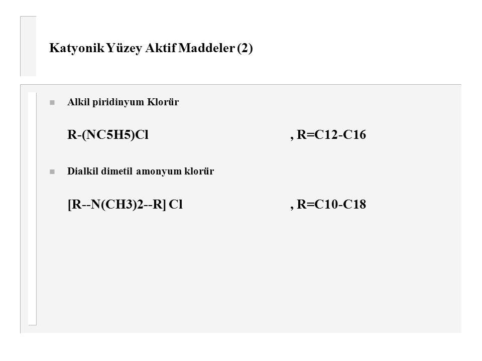 Katyonik Yüzey Aktif Maddeler (2) n Alkil piridinyum Klorür R-(NC5H5)Cl, R=C12-C16 n Dialkil dimetil amonyum klorür [R--N(CH3)2--R] Cl, R=C10-C18
