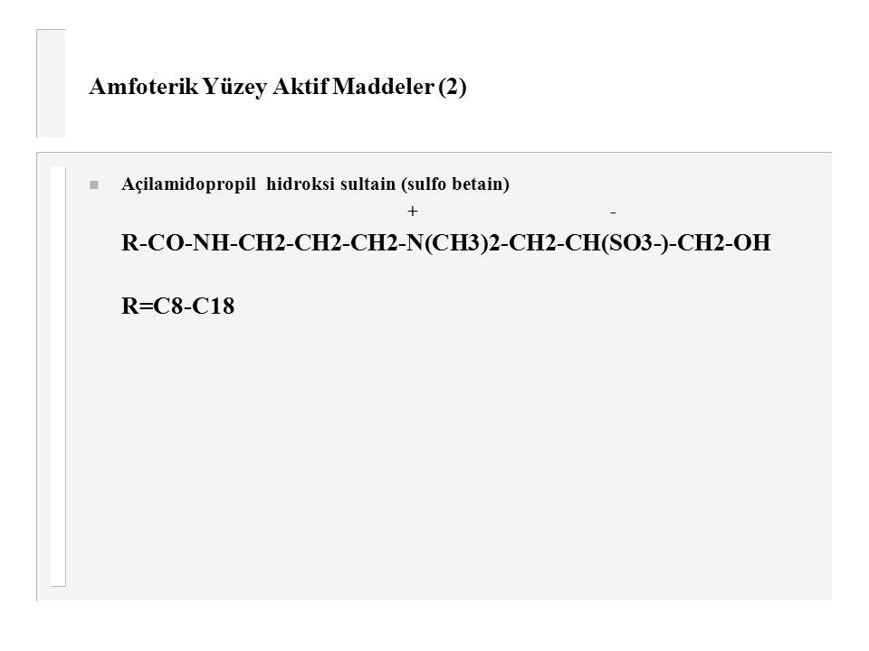 Amfoterik Yüzey Aktif Maddeler (2) n Açilamidopropil hidroksi sultain (sulfo betain) +- R-CO-NH-CH2-CH2-CH2-N(CH3)2-CH2-CH(SO3-)-CH2-OH R=C8-C18