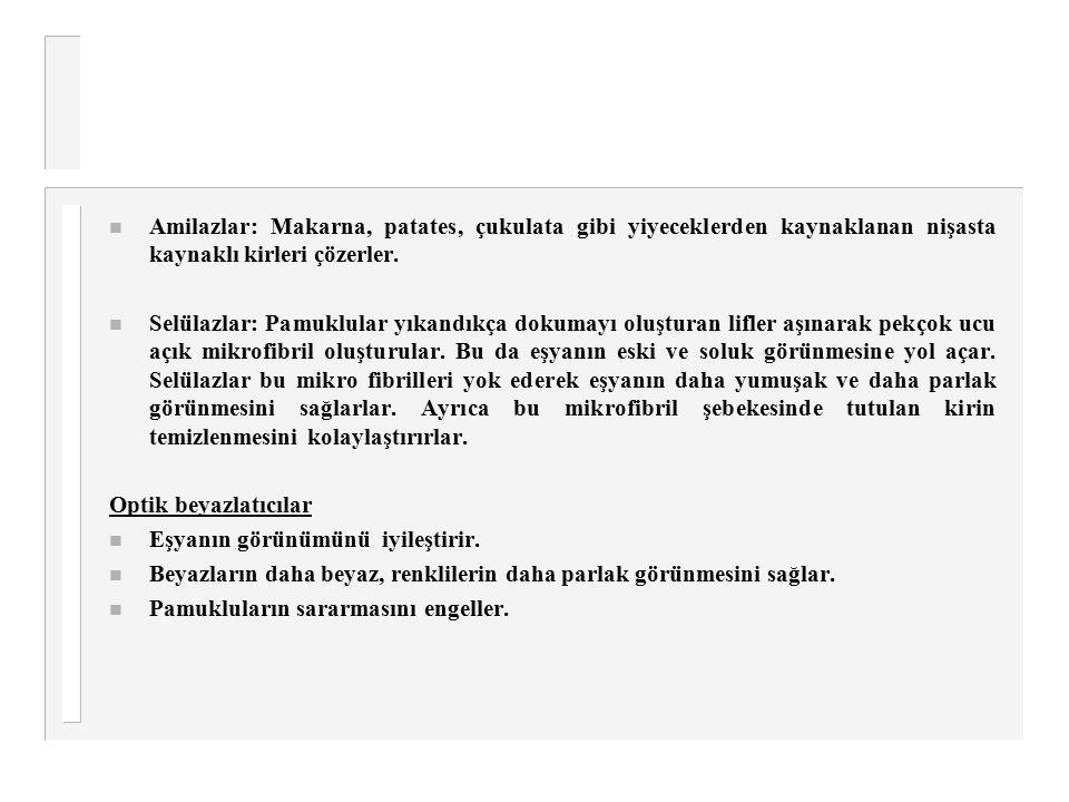 n Amilazlar: Makarna, patates, çukulata gibi yiyeceklerden kaynaklanan nişasta kaynaklı kirleri çözerler. n Selülazlar: Pamuklular yıkandıkça dokumayı