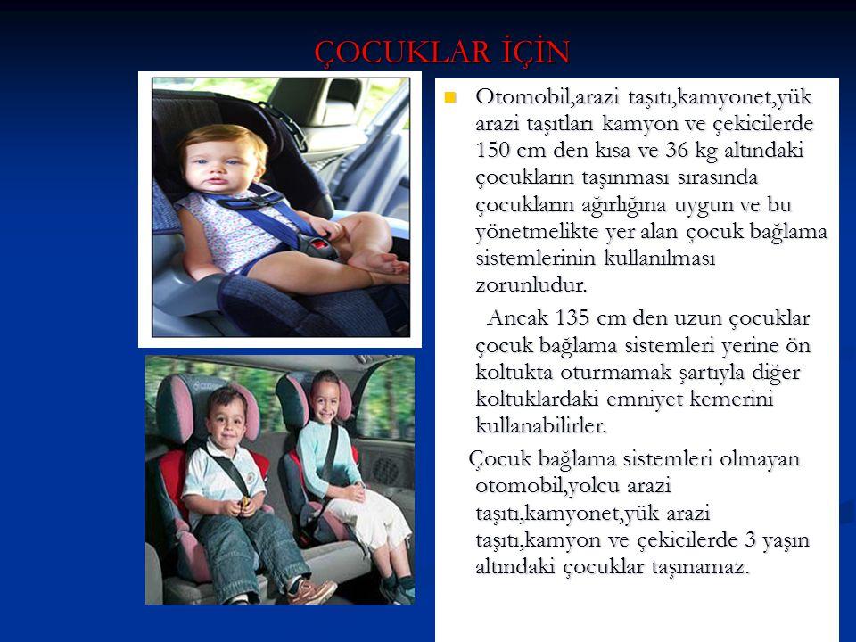 ÇOCUKLAR İÇİN Otomobil,arazi taşıtı,kamyonet,yük arazi taşıtları kamyon ve çekicilerde 150 cm den kısa ve 36 kg altındaki çocukların taşınması sırasın