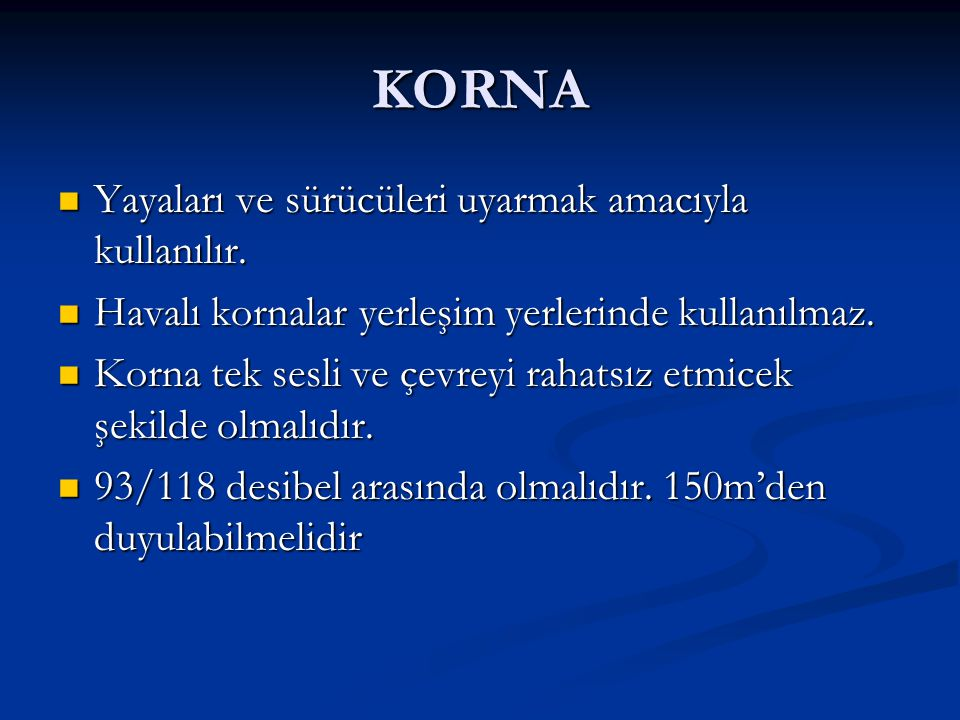 KORNA Yayaları ve sürücüleri uyarmak amacıyla kullanılır. Yayaları ve sürücüleri uyarmak amacıyla kullanılır. Havalı kornalar yerleşim yerlerinde kull