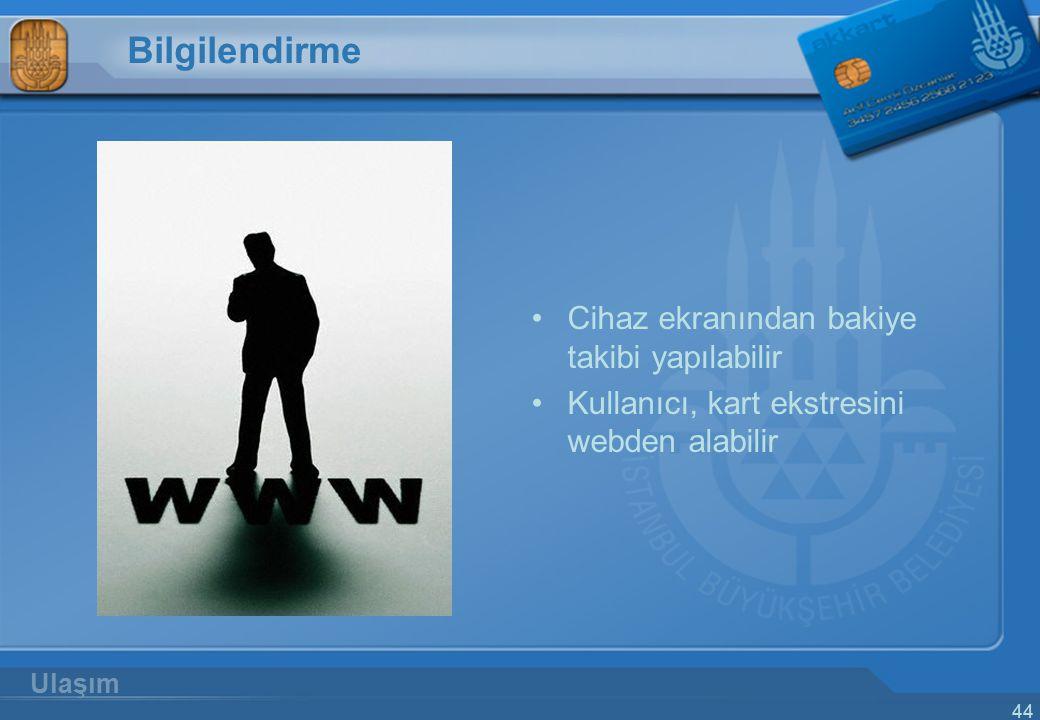44 Bilgilendirme Cihaz ekranından bakiye takibi yapılabilir Kullanıcı, kart ekstresini webden alabilir Ulaşım