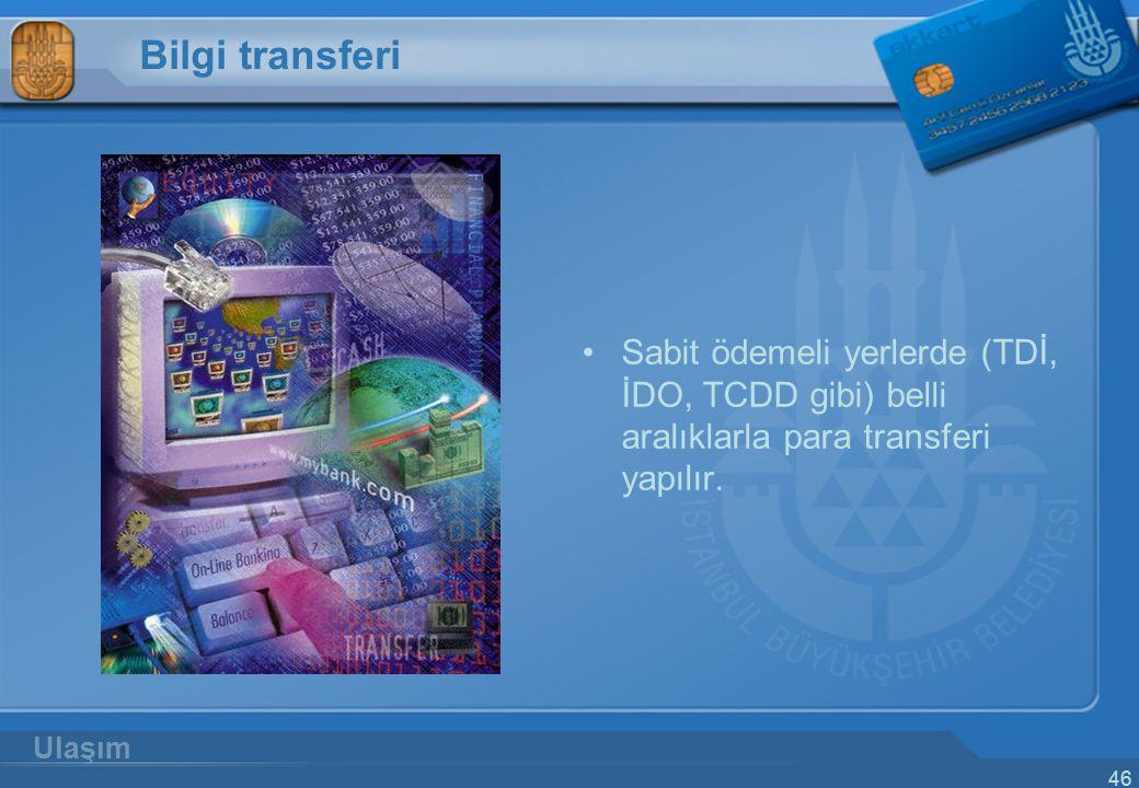 46 Bilgi transferi Sabit ödemeli yerlerde (TDİ, İDO, TCDD gibi) belli aralıklarla para transferi yapılır. Ulaşım