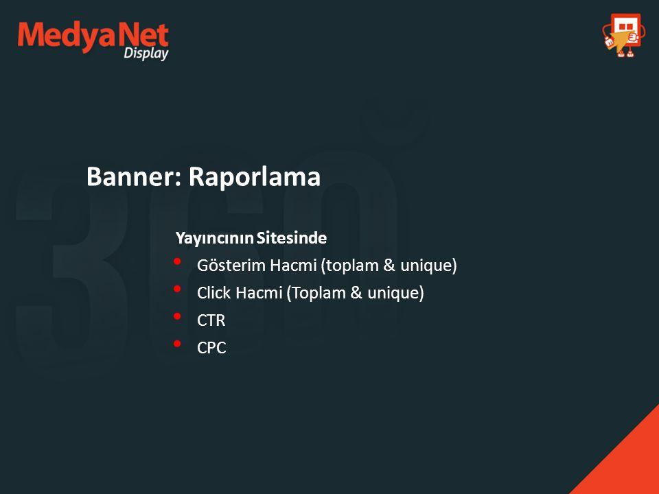 Yayıncının Sitesinde Gösterim Hacmi (toplam & unique) Click Hacmi (Toplam & unique) CTR CPC Banner: Raporlama