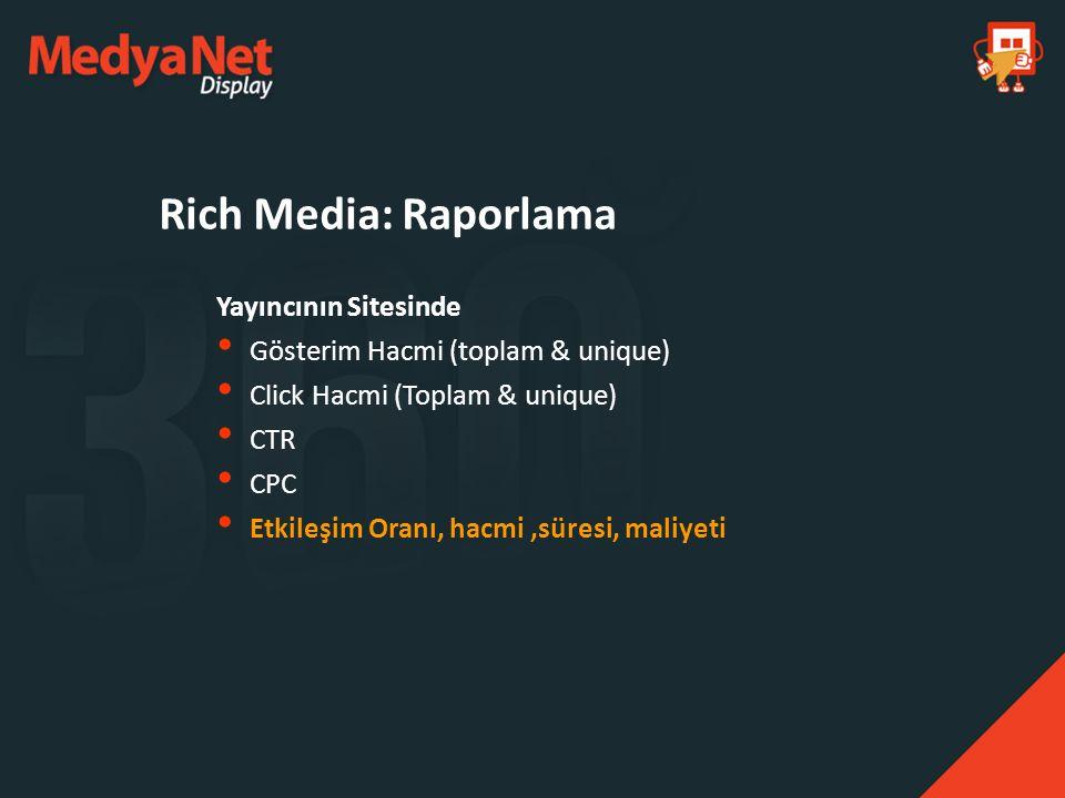 Yayıncının Sitesinde Gösterim Hacmi (toplam & unique) Click Hacmi (Toplam & unique) CTR CPC Etkileşim Oranı, hacmi,süresi, maliyeti Rich Media: Raporl