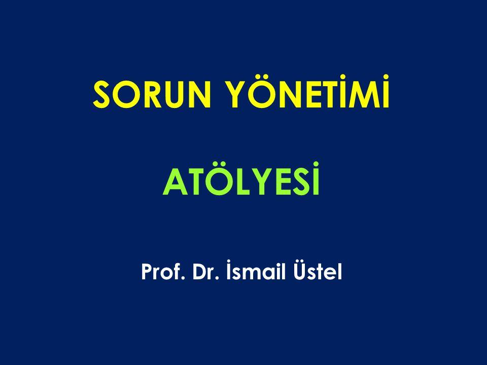 SORUN YÖNETİMİ ATÖLYESİ Prof. Dr. İsmail Üstel
